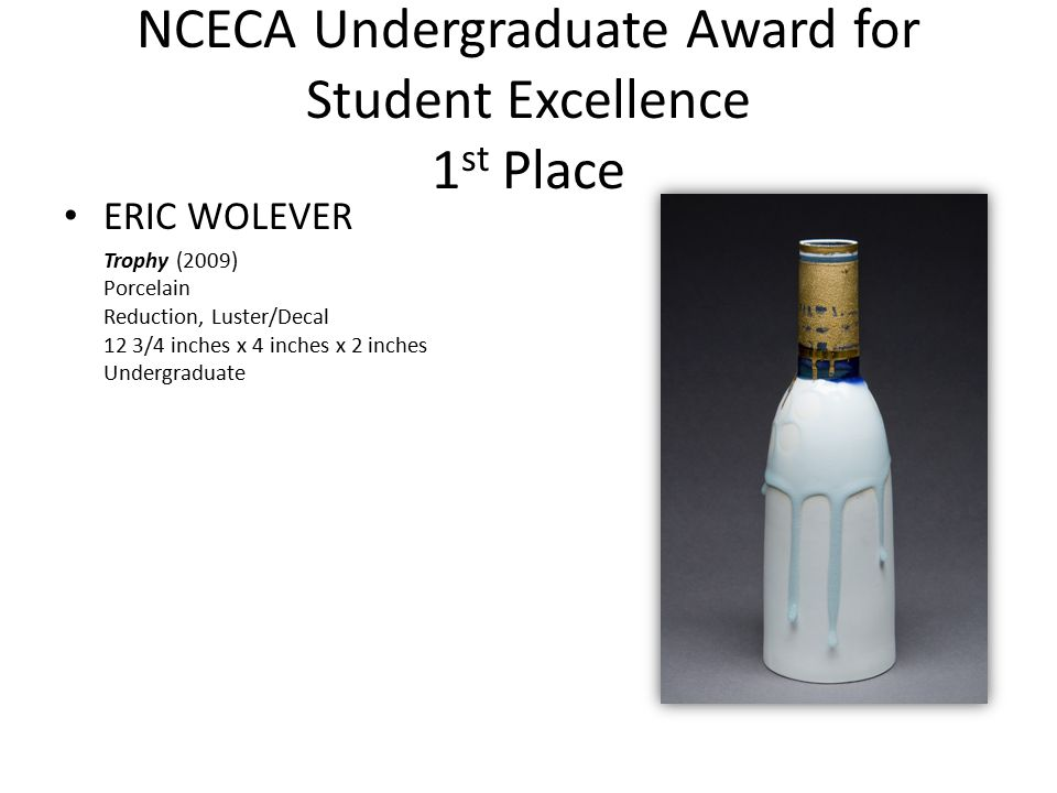 NCECA Undergraduate Award for Student Excellence 1 st Place ERIC WOLEVER Trophy (2009) Porcelain Reduction, Luster/Decal 12 3/4 inches x 4 inches x 2 inches Undergraduate