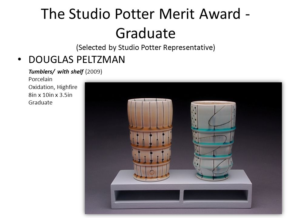The Studio Potter Merit Award - Graduate (Selected by Studio Potter Representative) DOUGLAS PELTZMAN Tumblers/ with shelf (2009) Porcelain Oxidation,