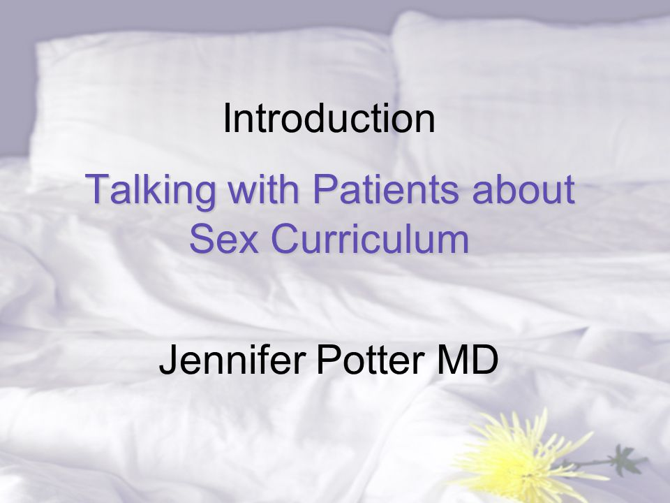 Talking with Patients about Sex Curriculum Introduction Talking with Patients about Sex Curriculum Jennifer Potter MD