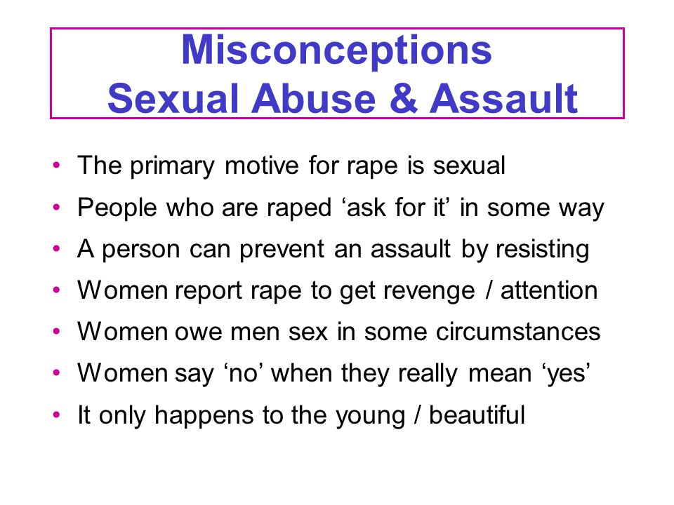 Misconceptions Sexual Abuse & Assault The primary motive for rape is sexual People who are raped 'ask for it' in some way A person can prevent an assa