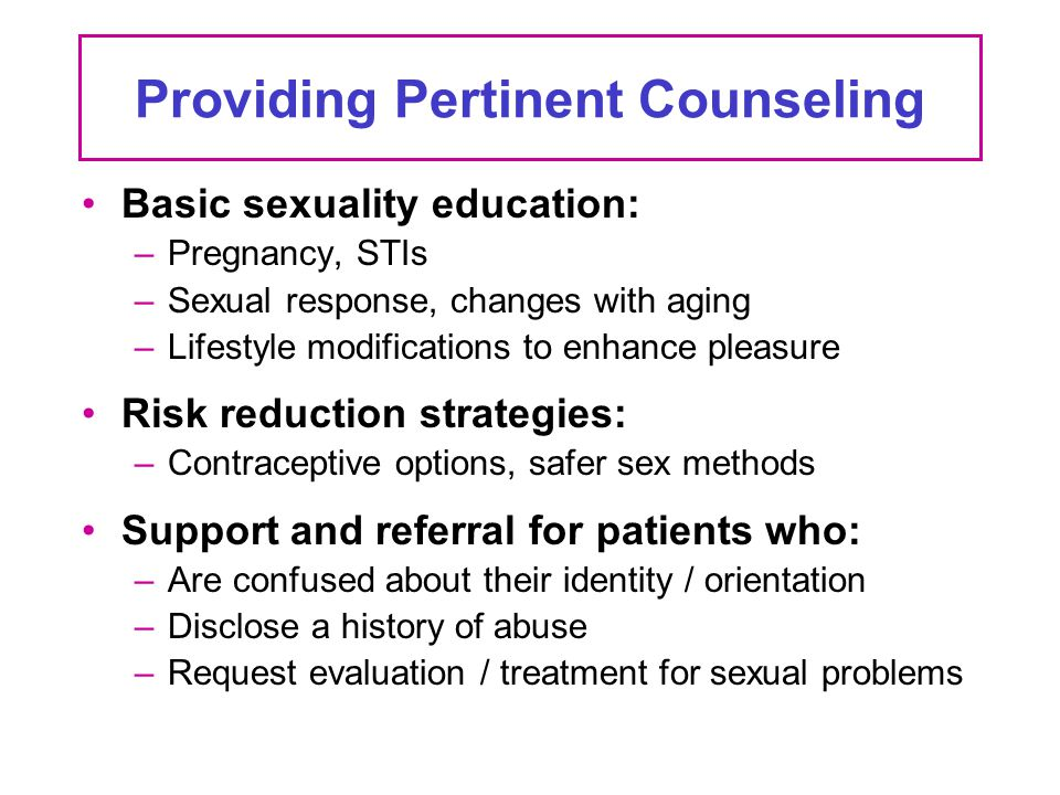 Providing Pertinent Counseling Basic sexuality education: –Pregnancy, STIs –Sexual response, changes with aging –Lifestyle modifications to enhance pl
