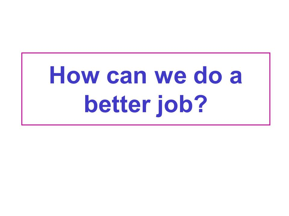 How can we do a better job?