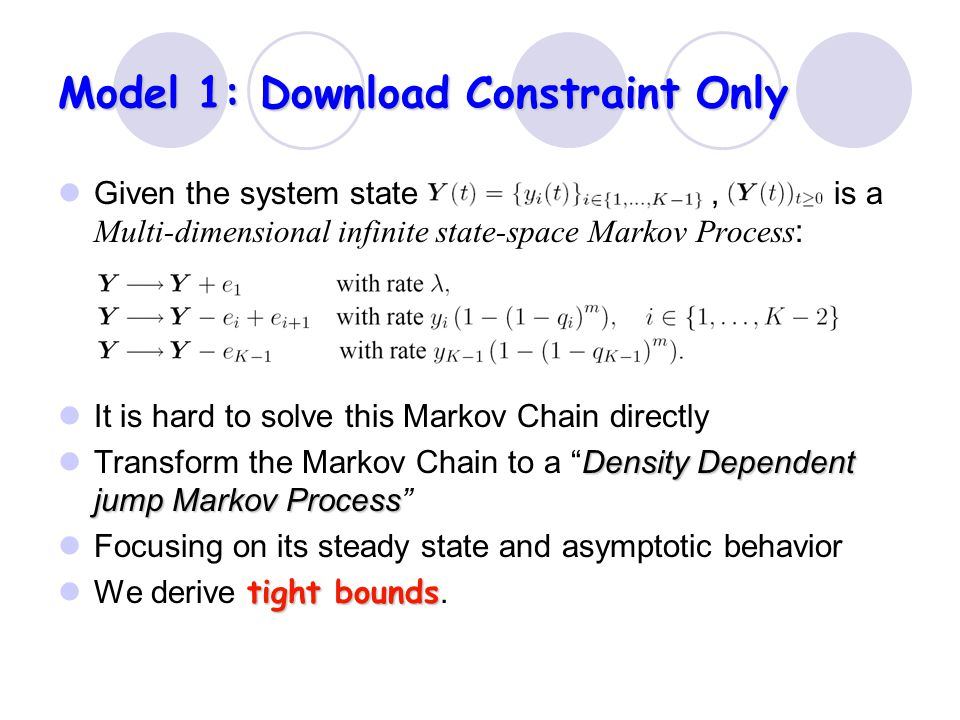 Model 1: Download Constraint Only Given the system state, is a Multi-dimensional infinite state-space Markov Process : It is hard to solve this Markov Chain directly Density Dependent jump Markov Process Transform the Markov Chain to a Density Dependent jump Markov Process Focusing on its steady state and asymptotic behavior tight bounds We derive tight bounds.