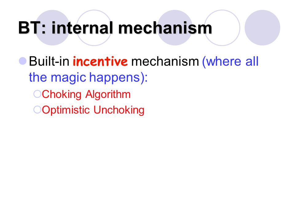 BT: internal mechanism Built-in incentive mechanism (where all the magic happens):  Choking Algorithm  Optimistic Unchoking