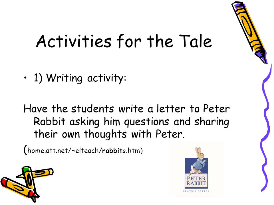 Activities for the Tale 1) Writing activity: Have the students write a letter to Peter Rabbit asking him questions and sharing their own thoughts with