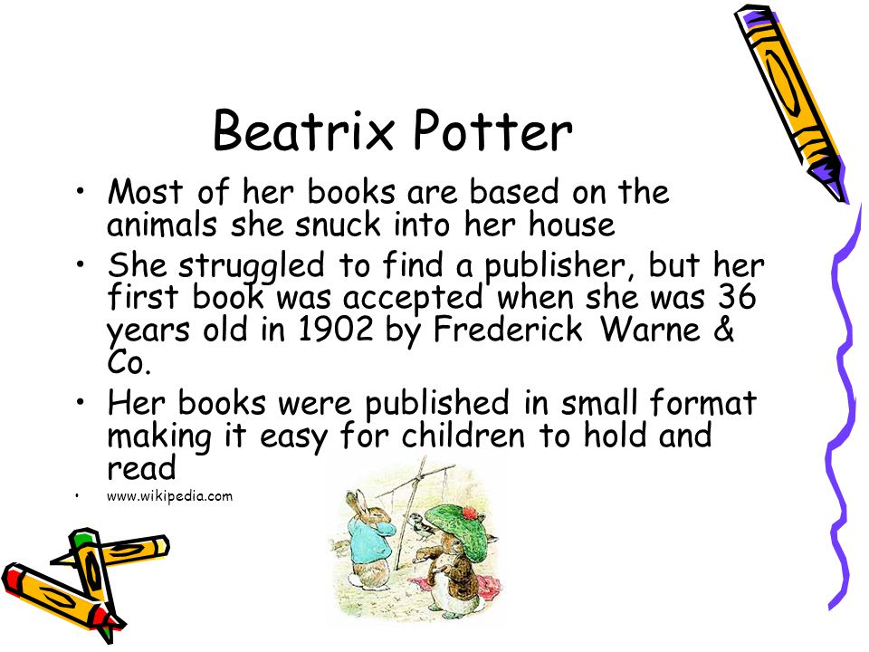 Beatrix Potter Most of her books are based on the animals she snuck into her house She struggled to find a publisher, but her first book was accepted when she was 36 years old in 1902 by Frederick Warne & Co.