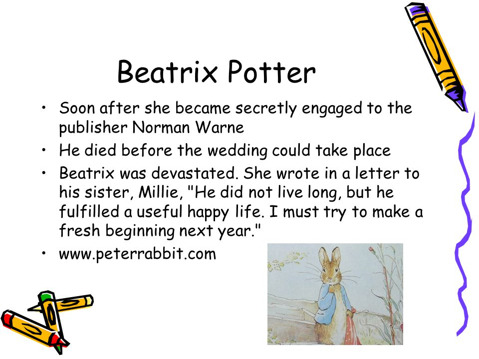 Beatrix Potter Soon after she became secretly engaged to the publisher Norman Warne He died before the wedding could take place Beatrix was devastated.