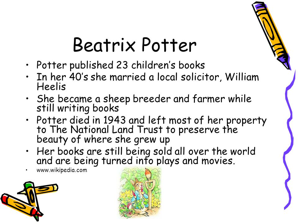 Beatrix Potter Potter published 23 children's books In her 40's she married a local solicitor, William Heelis She became a sheep breeder and farmer wh