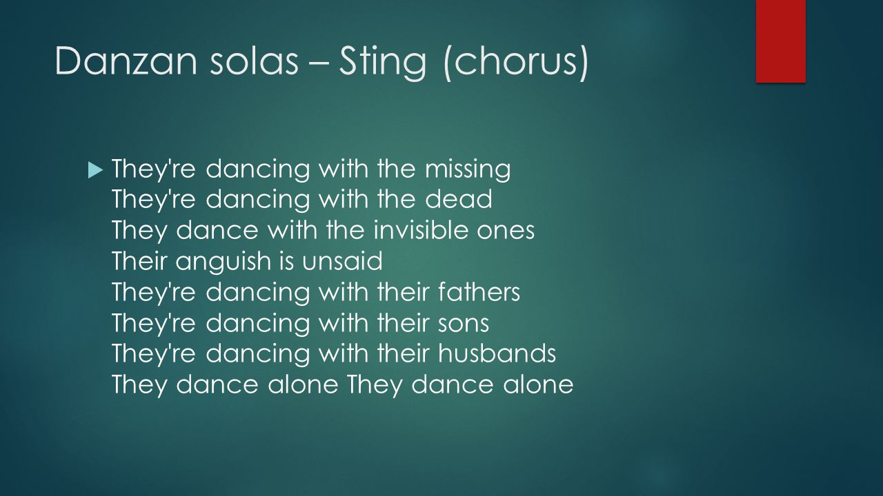 Danzan solas – Sting (chorus)  They're dancing with the missing They're dancing with the dead They dance with the invisible ones Their anguish is uns