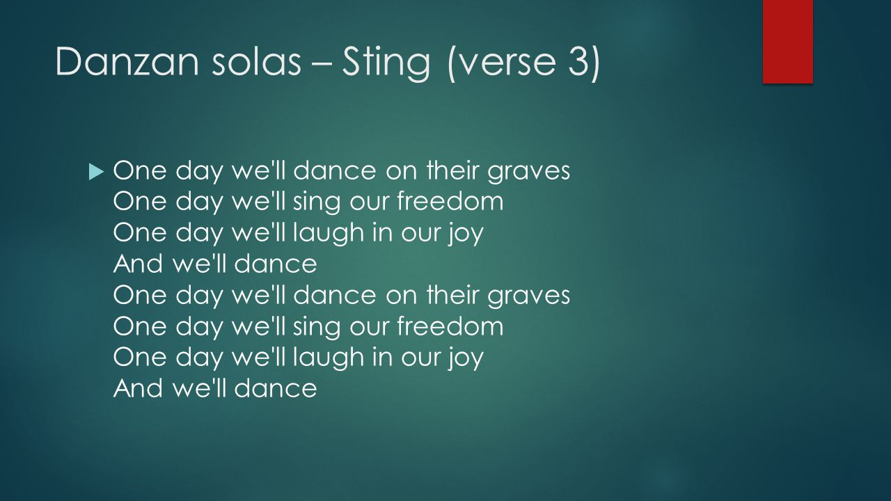 Danzan solas – Sting (verse 3)  One day we'll dance on their graves One day we'll sing our freedom One day we'll laugh in our joy And we'll dance One