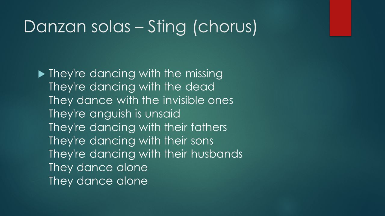 Danzan solas – Sting (chorus)  They're dancing with the missing They're dancing with the dead They dance with the invisible ones They're anguish is u