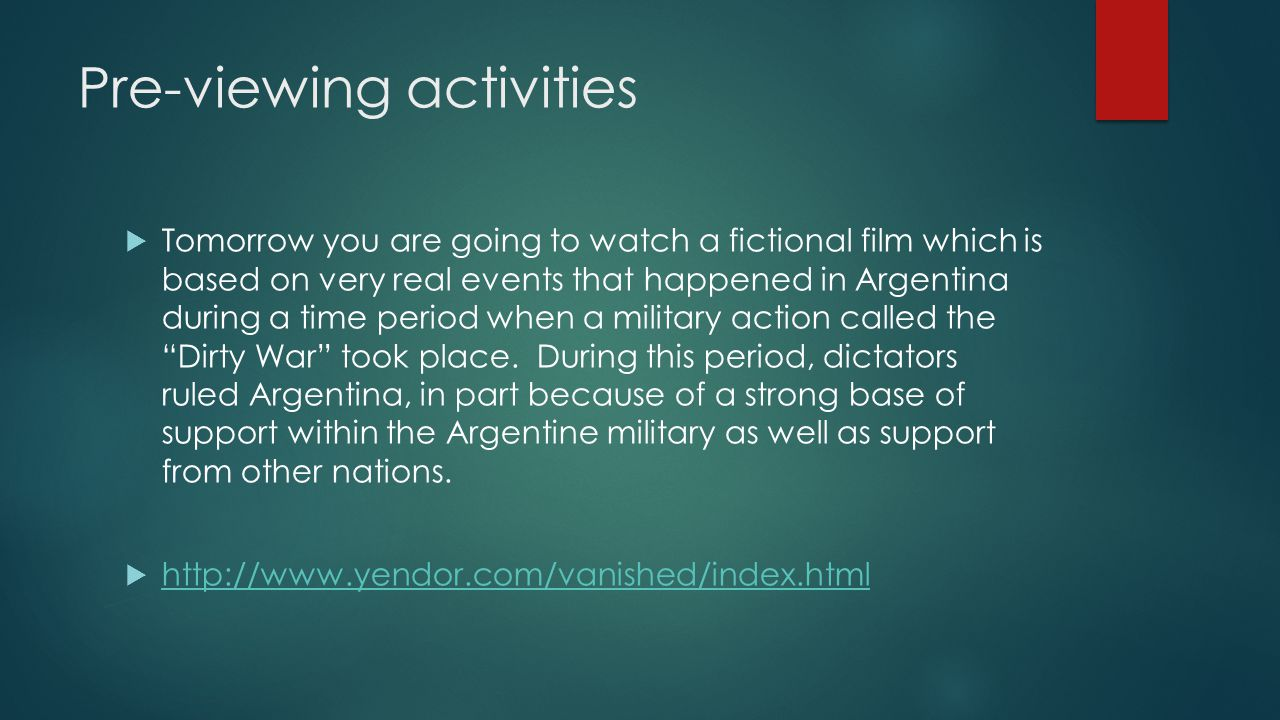 Pre-viewing activities  Tomorrow you are going to watch a fictional film which is based on very real events that happened in Argentina during a time period when a military action called the Dirty War took place.
