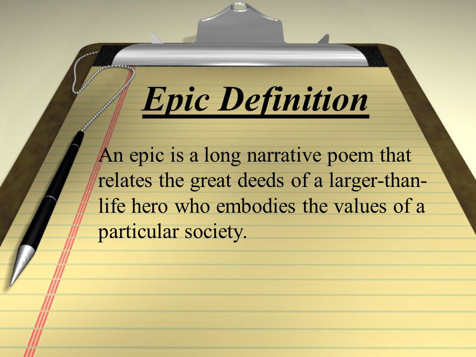 Epics often… Concern eternal human problems such as the conflict between GOOD and EVIL Written or told on a grand scale and often in ceremonial style