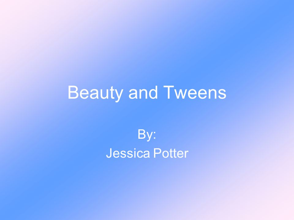 Beauty and Tweens By: Jessica Potter