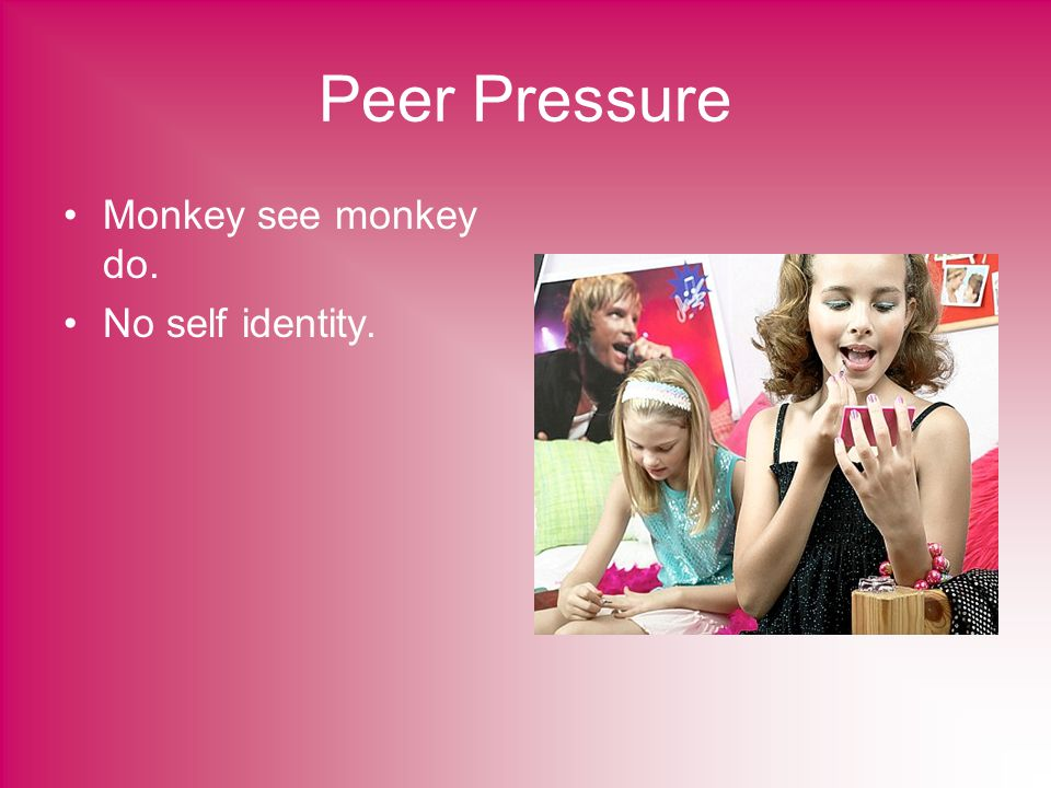 Peer Pressure Monkey see monkey do. No self identity.