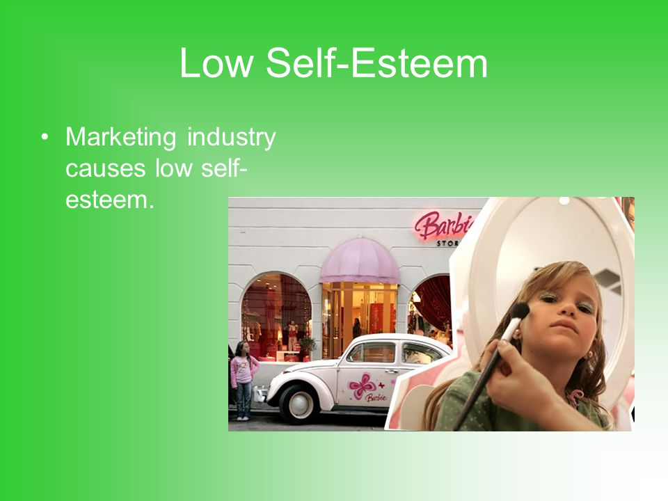 Low Self-Esteem Marketing industry causes low self- esteem.