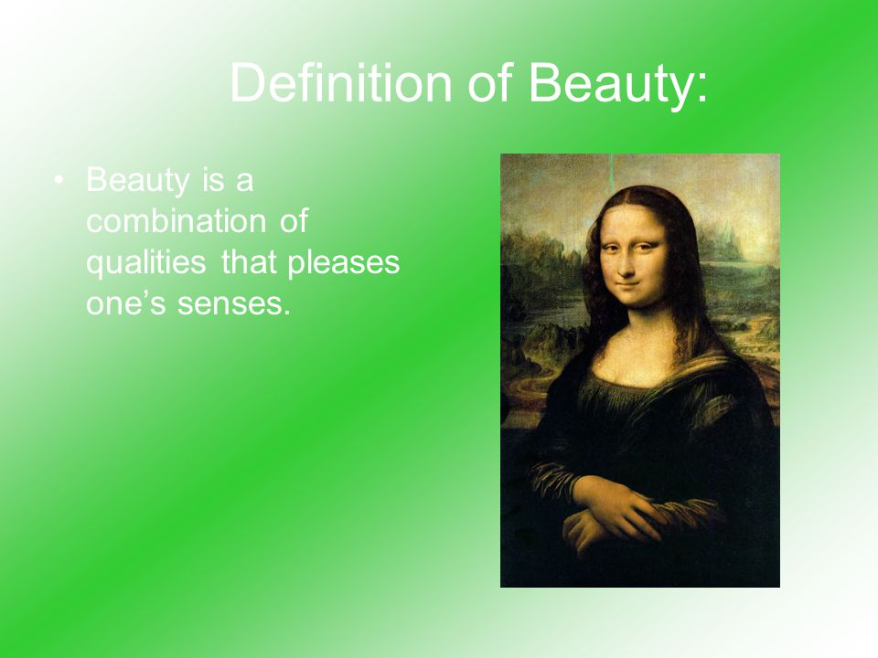 Definition of Beauty: Beauty is a combination of qualities that pleases one's senses.