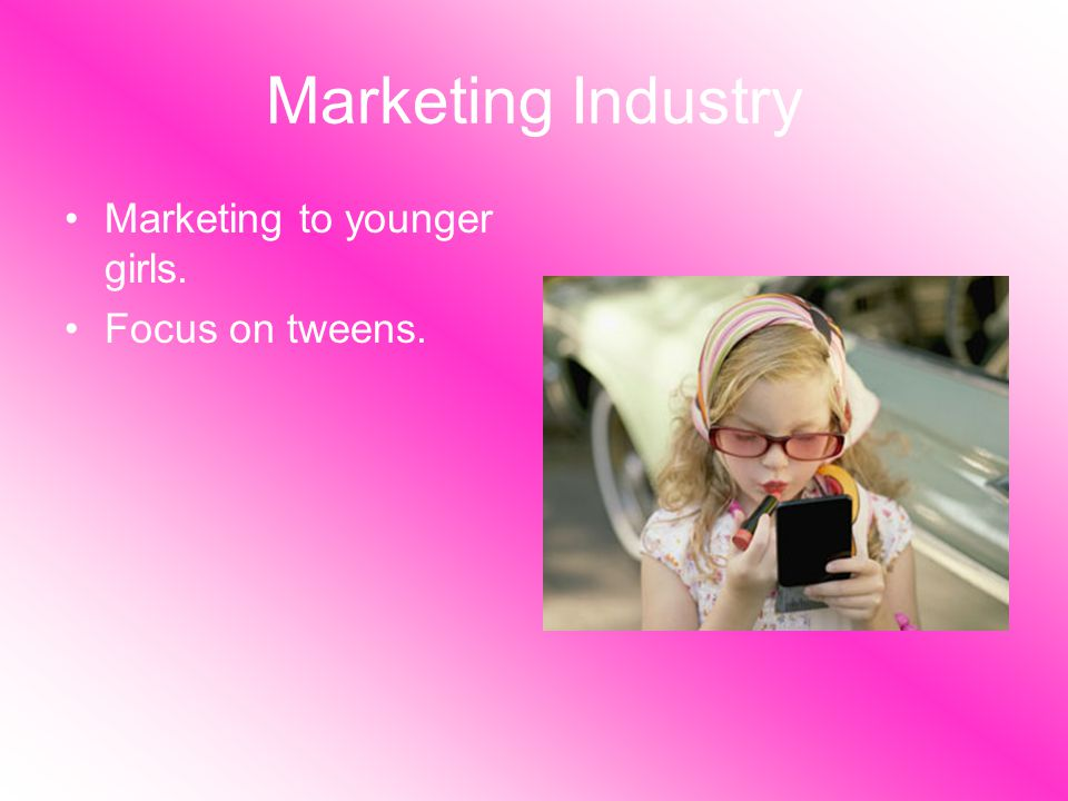 Marketing Industry Marketing to younger girls. Focus on tweens.