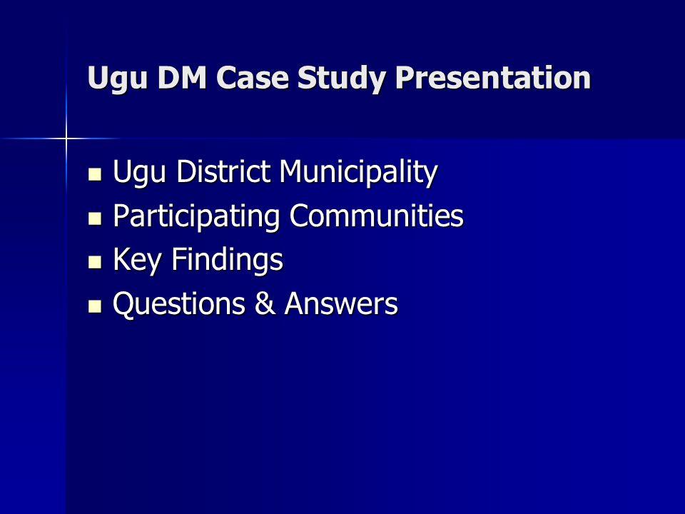 Ugu DM Case Study Presentation Ugu District Municipality Ugu District Municipality Participating Communities Participating Communities Key Findings Key Findings Questions & Answers Questions & Answers