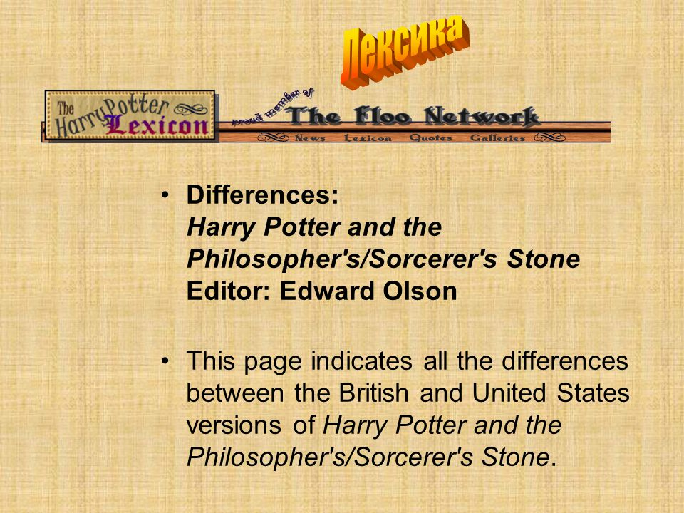 Differences: Harry Potter and the Philosopher s/Sorcerer s Stone Editor: Edward Olson This page indicates all the differences between the British and United States versions of Harry Potter and the Philosopher s/Sorcerer s Stone.