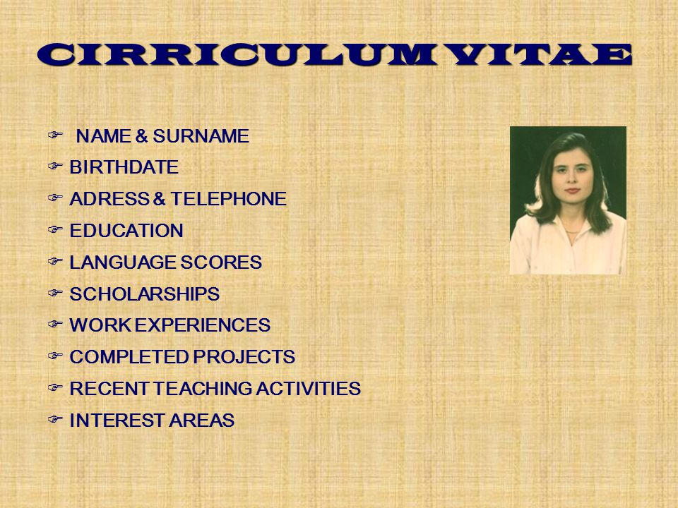 CIRRICULUM VITAE  NAME & SURNAME  BIRTHDATE  ADRESS & TELEPHONE  EDUCATION  LANGUAGE SCORES  SCHOLARSHIPS  WORK EXPERIENCES  COMPLETED PROJECTS  RECENT TEACHING ACTIVITIES  INTEREST AREAS
