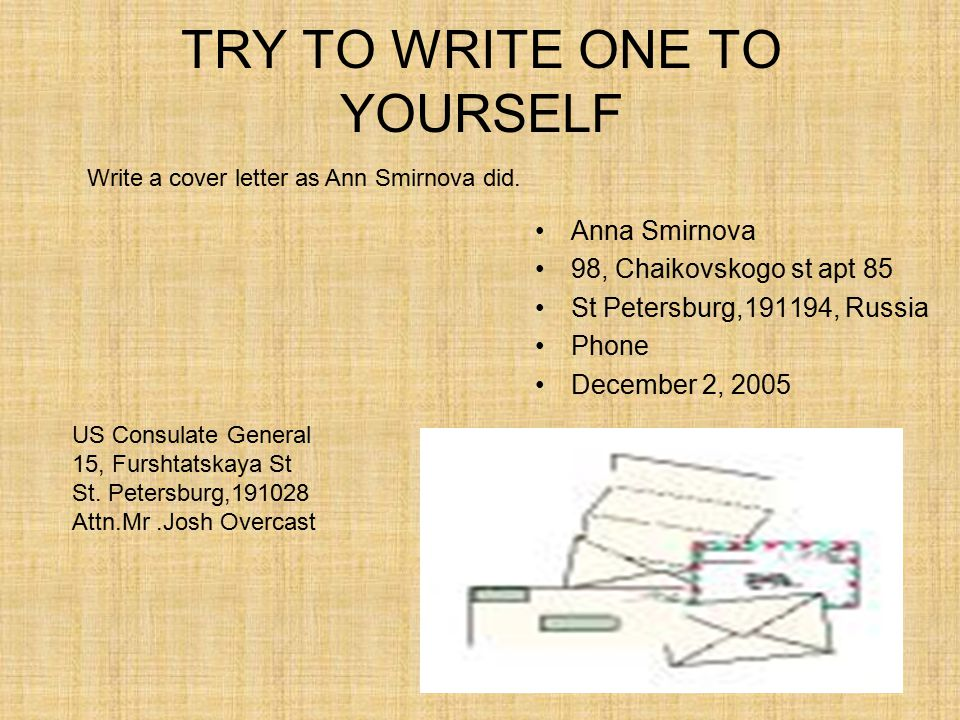 TRY TO WRITE ONE TO YOURSELF Anna Smirnova 98, Chaikovskogo st apt 85 St Petersburg,191194, Russia Phone December 2, 2005 Write a cover letter as Ann Smirnova did.