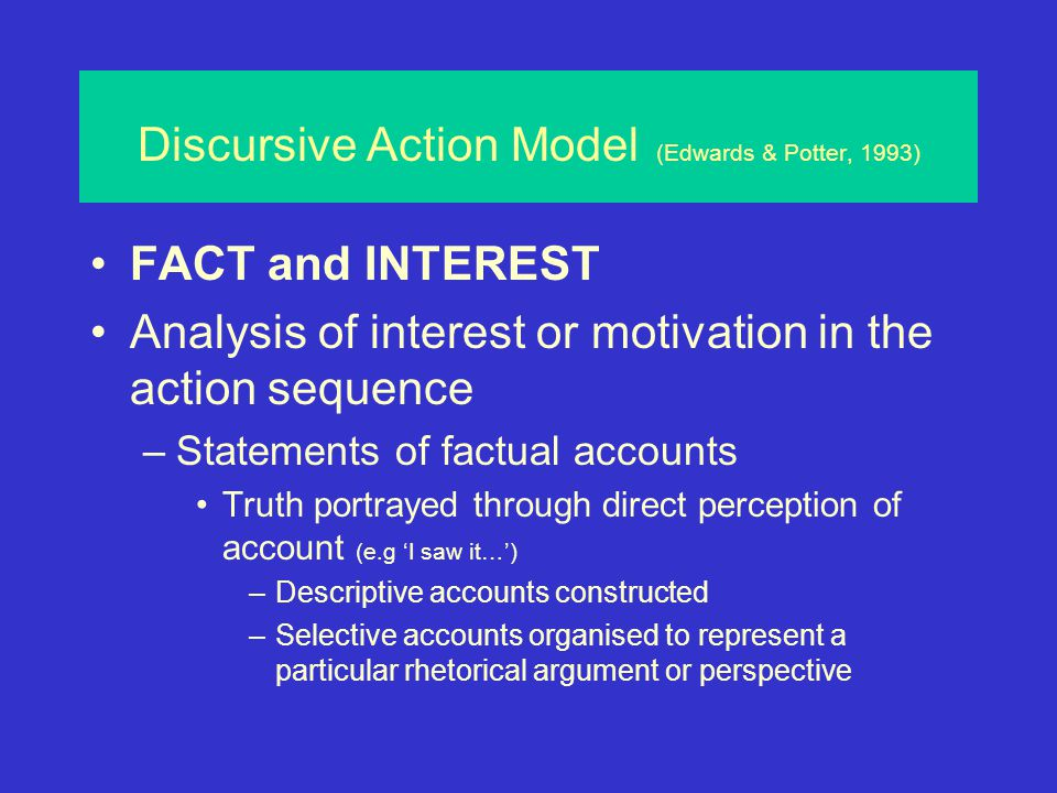 Discursive Action Model (Edwards & Potter, 1993) ACTION Focus on action, not cognition –Attributions are discursive actions Not as perceptions or translations –Attributions occur in 'activity sequences' They involve interpersonal issues: –Blame, reward, invitation, compliment etc Attributions are elements in social activities