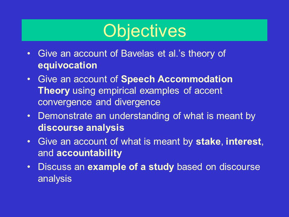 Summary Theories of communication have largely developed in isolation to each other –Equivocation theory Focus on the content of speech –Accommodation theory Focus on communicative style –Discourse analysis Focus on the communicative function Verb voice changes the semantics of the communication