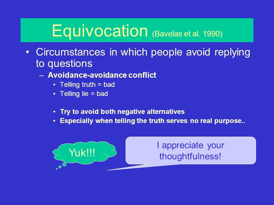 The content of speech Equivocation (Bavelas et al., 1990) –Avoidance-avoidance conflict –Types of replies –Ratings of equivocation –Equivocation theory –Threats to face