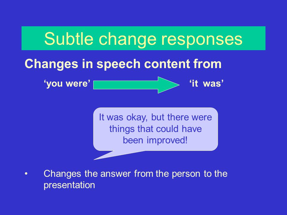 Subtle change responses Changes in speech content from 'you were' 'it was' Changes the answer from the person to the presentation It was okay, but there were things that could have been improved!