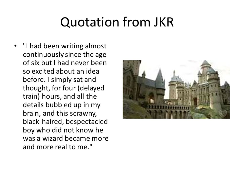 Quotation from JKR I had been writing almost continuously since the age of six but I had never been so excited about an idea before.