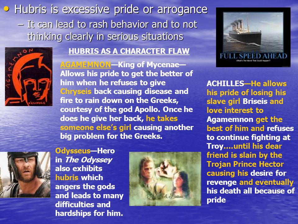 Hubris is excessive pride or arrogance Hubris is excessive pride or arrogance –It can lead to rash behavior and to not thinking clearly in serious situations HUBRIS AS A CHARACTER FLAW AGAMEMNON—King of Mycenae— Allows his pride to get the better of him when he refuses to give Chryseis back causing disease and fire to rain down on the Greeks, courtesy of the god Apollo.