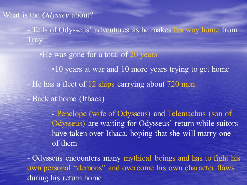 What is the Odyssey about? - Tells of Odysseus' adventures as he makes his way home from Troy He was gone for a total of 20 years 10 years at war and