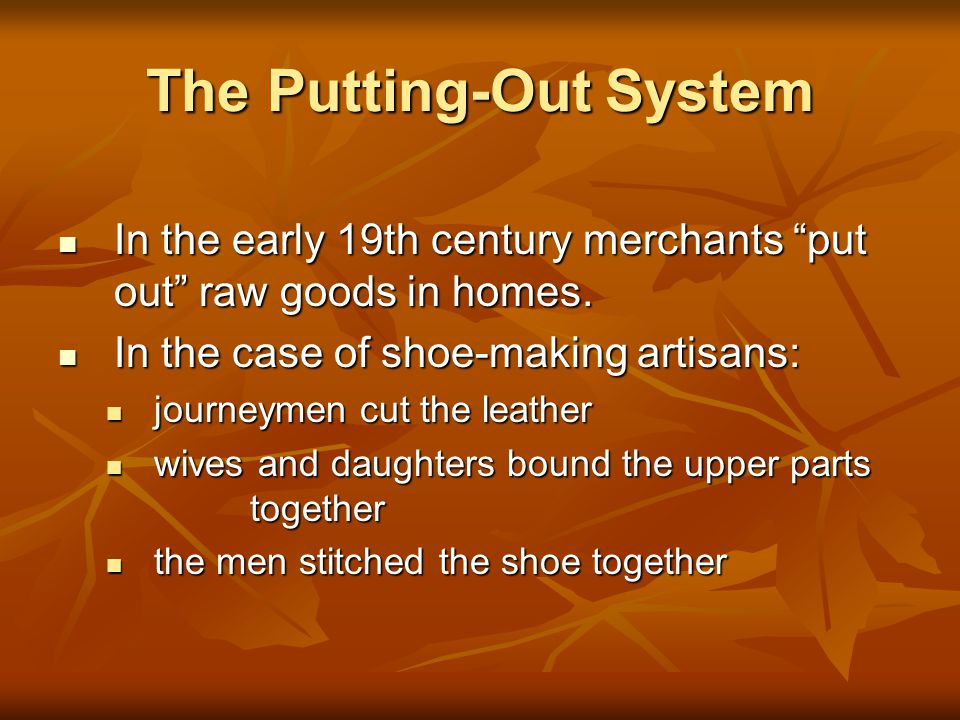 The Putting-Out System In the early 19th century merchants put out raw goods in homes.