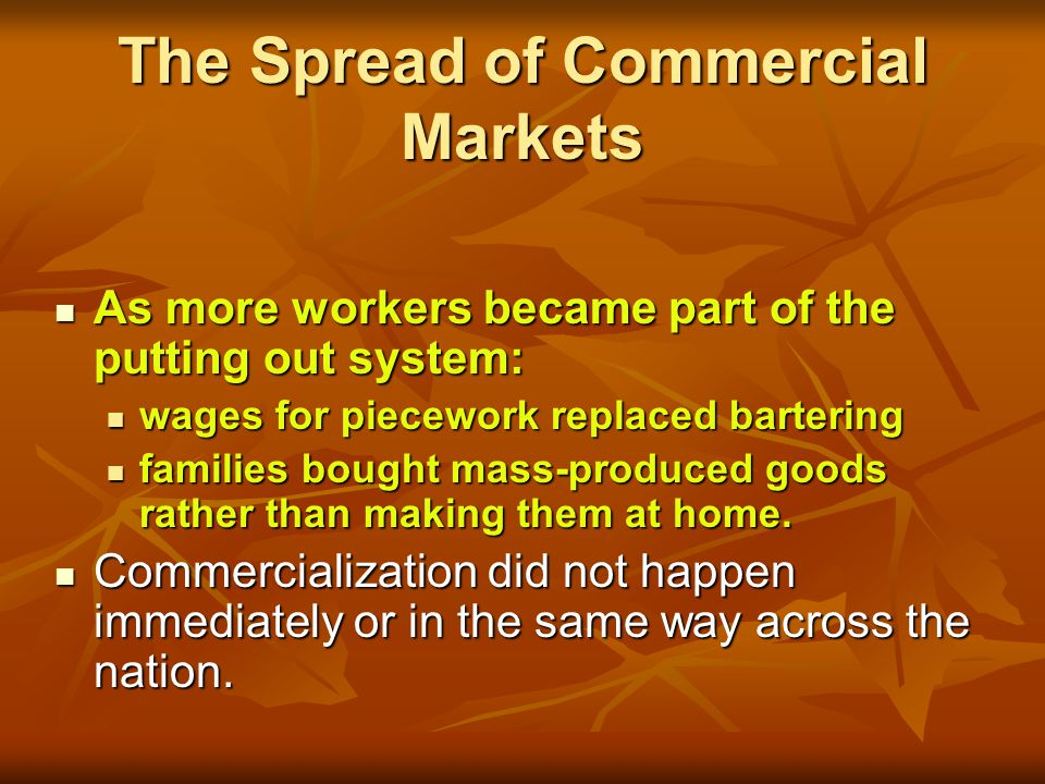 The Spread of Commercial Markets As more workers became part of the putting out system: As more workers became part of the putting out system: wages for piecework replaced bartering wages for piecework replaced bartering families bought mass-produced goods rather than making them at home.