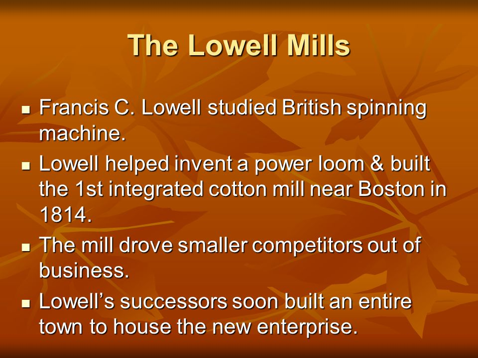The Lowell Mills Francis C.Lowell studied British spinning machine.