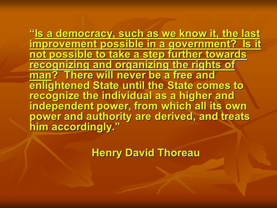 Is a democracy, such as we know it, the last improvement possible in a government.