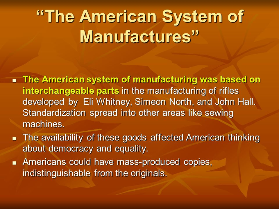 The American System of Manufactures The American system of manufacturing was based on interchangeable parts in the manufacturing of rifles developed by Eli Whitney, Simeon North, and John Hall.