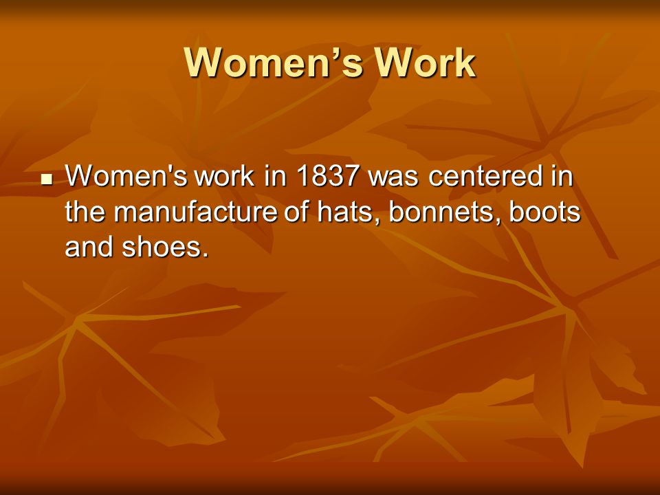 Women's Work Women s work in 1837 was centered in the manufacture of hats, bonnets, boots and shoes.