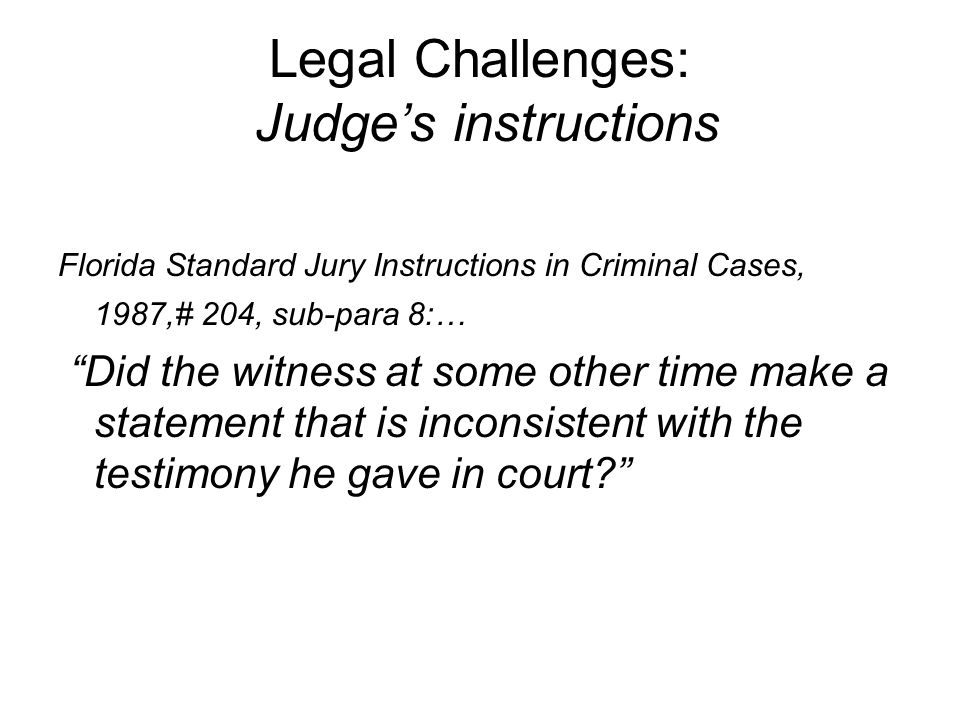 Legal Challenges: Judge's instructions Florida Standard Jury Instructions in Criminal Cases, 1987,# 204, sub-para 8:… Did the witness at some other time make a statement that is inconsistent with the testimony he gave in court?