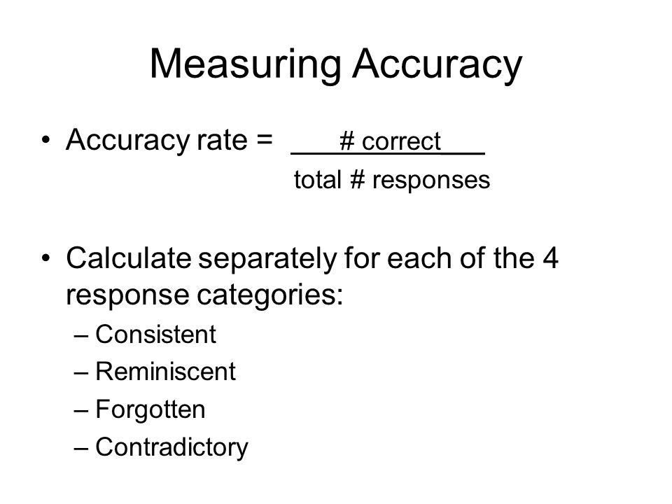 Measuring Accuracy Accuracy rate = # correct___ total # responses Calculate separately for each of the 4 response categories: –Consistent –Reminiscent –Forgotten –Contradictory