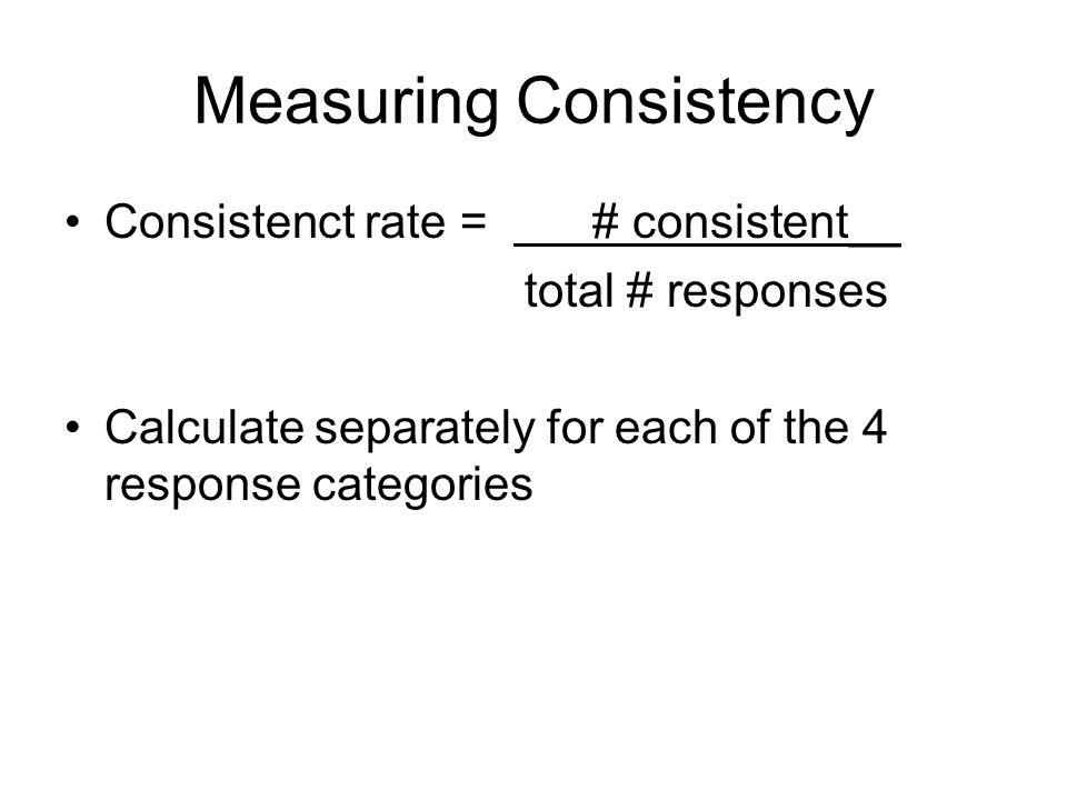 Measuring Consistency Consistenct rate = # consistent__ total # responses Calculate separately for each of the 4 response categories