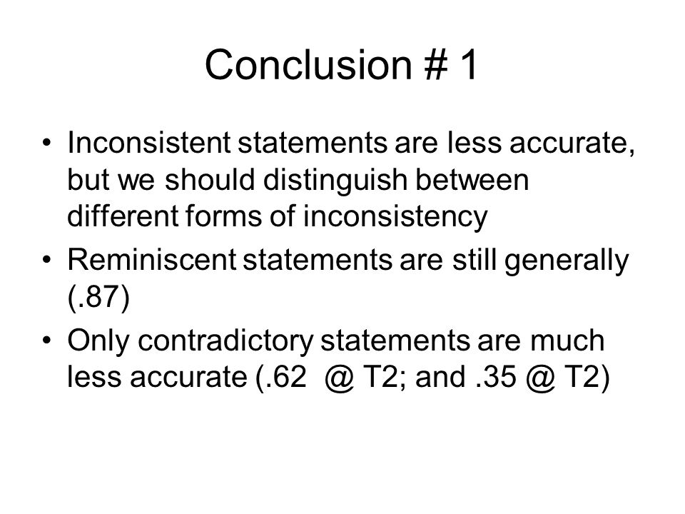 Conclusion # 1 Inconsistent statements are less accurate, but we should distinguish between different forms of inconsistency Reminiscent statements are still generally (.87) Only contradictory statements are much less accurate (.62 @ T2; and.35 @ T2)