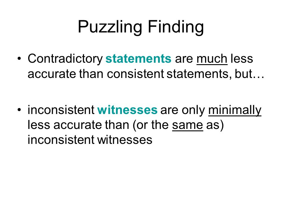 Puzzling Finding Contradictory statements are much less accurate than consistent statements, but… inconsistent witnesses are only minimally less accurate than (or the same as) inconsistent witnesses