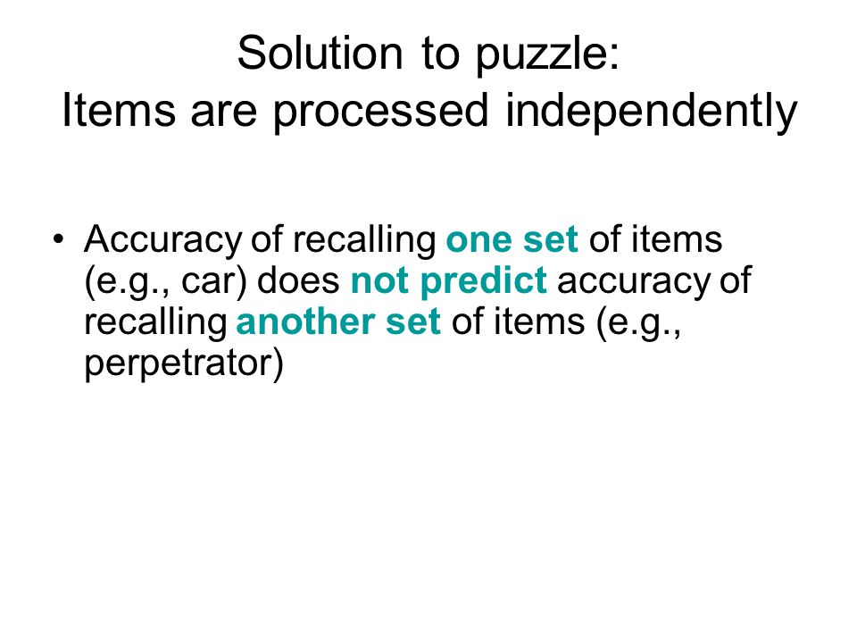 Solution to puzzle: Items are processed independently Accuracy of recalling one set of items (e.g., car) does not predict accuracy of recalling another set of items (e.g., perpetrator)