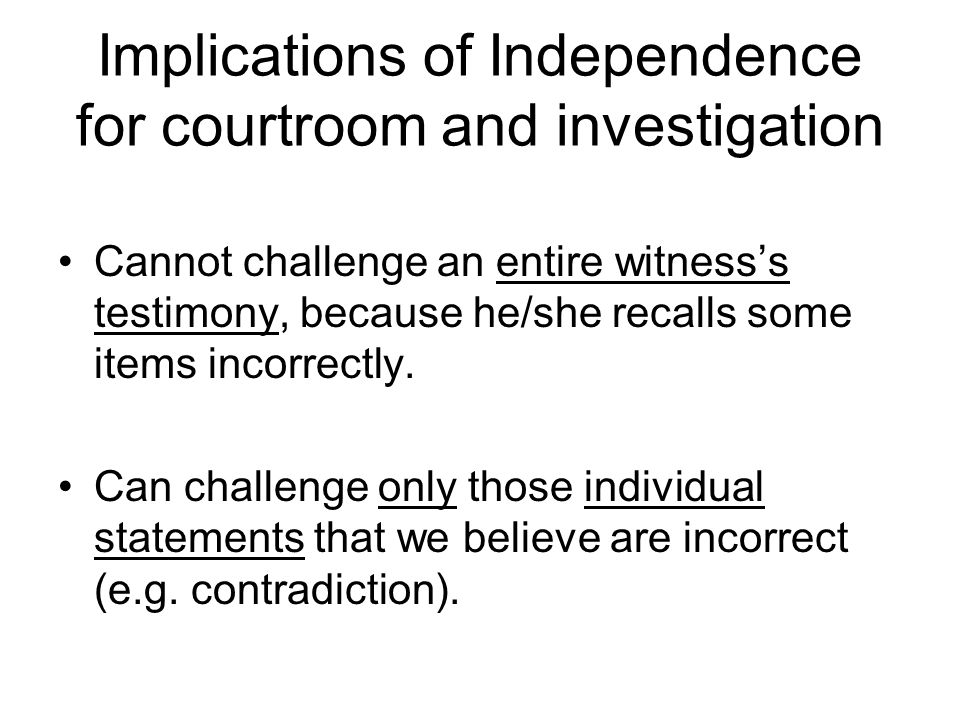 Implications of Independence for courtroom and investigation Cannot challenge an entire witness's testimony, because he/she recalls some items incorrectly.