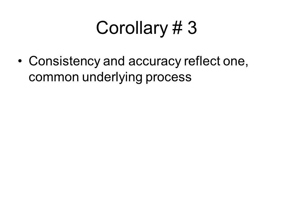 Corollary # 3 Consistency and accuracy reflect one, common underlying process
