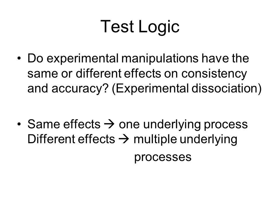 Test Logic Do experimental manipulations have the same or different effects on consistency and accuracy.