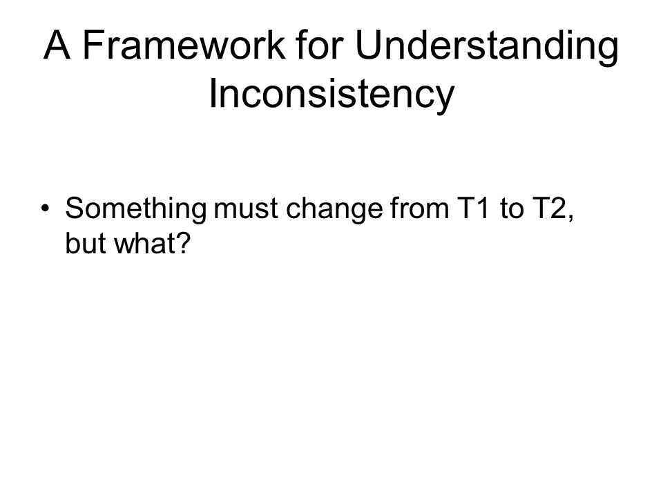 A Framework for Understanding Inconsistency Something must change from T1 to T2, but what?