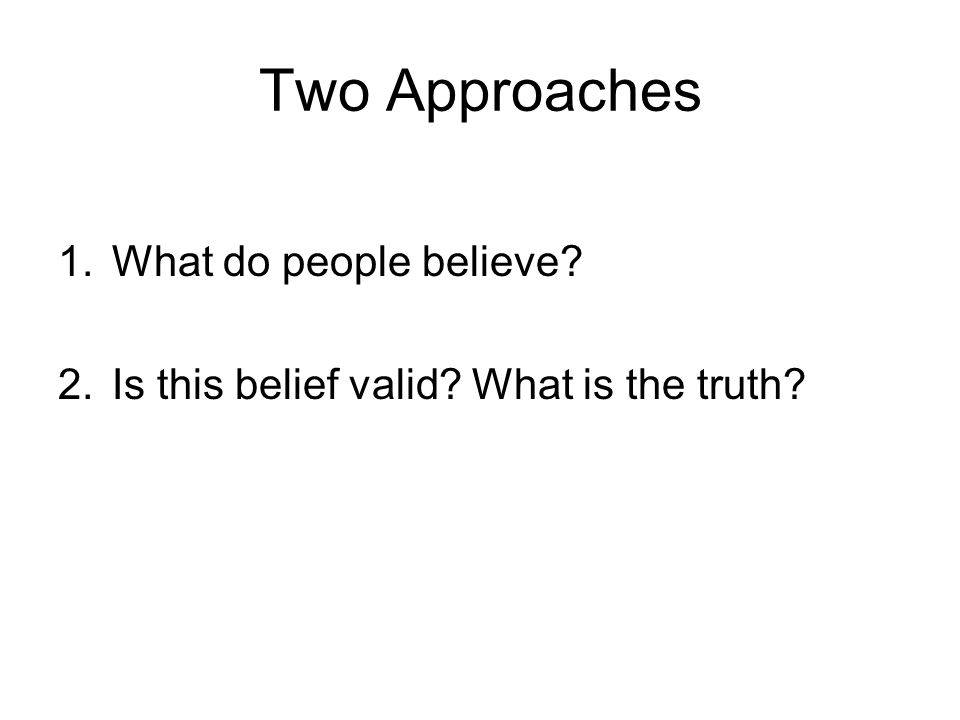 Two Approaches 1.What do people believe? 2.Is this belief valid? What is the truth?